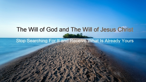 The Will of God and the Will of Jesus Christ: Stop Searching For It Receive What Is Already Yours